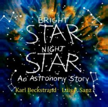 Bright Star, Night Star: An Astronomy Story - Karl Beckstrand,Luis F. Sanz