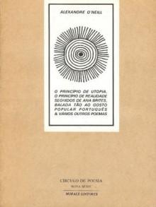 O Princípio de Utopia, O Príncípio de Realidade seguidos de Ana Brites, balada tão ao gosto popular português & Vários Outros Poemas - Alexandre O'Neill
