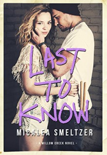 Last To Know (Willow Creek Book 1) - Micalea Smeltzer