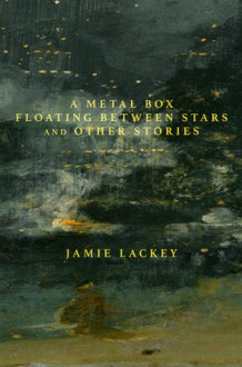 A Metal Box Floating Between Stars and Other Stories - Jamie Lackey