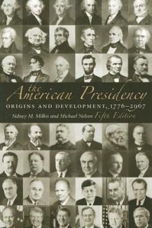 The American Presidency: Origins and Development, 1776-2007 - Sidney M. Milkis, Michael Nelson