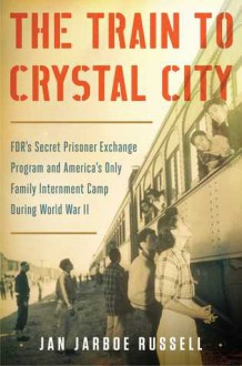 The Train to Crystal City: FDR's Secret Prisoner Exchange Program and America's Only Family Internment Camp during World War II (t) - Jan Jarboe Russell