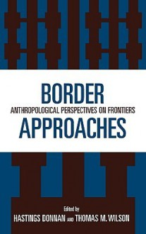 Border Approaches: Anthropological Perspectives on Frontiers - Hastings Donnan