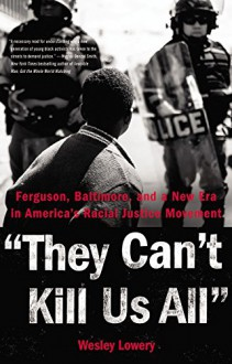 They Can't Kill Us All: Ferguson, Baltimore, and a New Era in America's Racial Justice Movement - Wesley Lowery