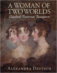 A Woman of Two Worlds: Elizabeth Patterson Bonaparte - Alexandra Deutsch