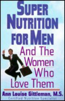 Super Nutrition For Men: And the Women Who Love Them - Ann Louise Gittleman