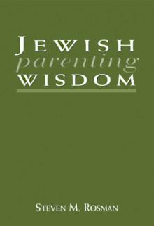 Jewish Parenting Wisdom - Steven M. Rosman