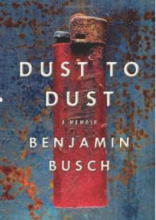 Dust to Dust: A Memoir - Benjamin Busch