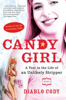 Candy Girl: A Year in the Life of an Unlikely Stripper - Diablo Cody
