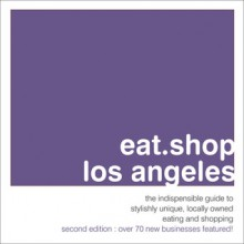 eat.shop los angeles: the indispensable guide to stylishly unique, locally owned eating and shopping - Agnes Baddoo