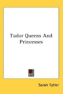Tudor Queens and Princesses - Sarah Tytler