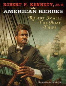 Robert F. Kennedy, Jr.'s American Heroes: Robert Smalls, the Boat Thief - Robert F. Kennedy Jr.,Patrick Faricy