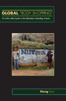 Global Body Shopping: An Indian Labor System in the Information Technology Industry - X. Biao
