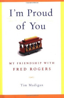 I'm Proud of You: My Friendship with Fred Rogers - Tim Madigan