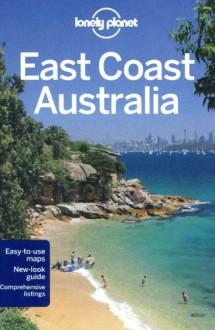 Lonely Planet East Coast Australia (Travel Guide) - Lonely Planet, Regis St Louis, Jayne D'Arcy, Sarah Gilbert, Paul Harding, Catherine Le Nevez, Virginia Maxwell, Olivia Pozzan, Penny Watson