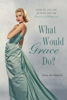 What Would Grace Do?: How to Live Life in Style Like the Princess of Hollywood - Gina McKinnon,Penelope Beech