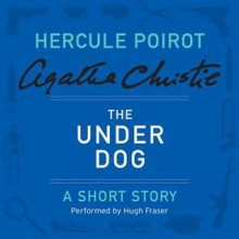 The Under Dog: A Hercule Poirot Short Story - Hugh Fraser, Agatha Christie