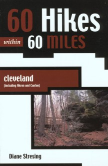 60 Hikes Within 60 Miles: Cleveland: Including Akron and Canton - Diane Stresing