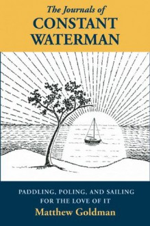 The Journals of Constant Waterman: Paddling, Poling, and Sailing for the Love of It - Matthew Goldman