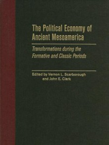 The Political Economy of Ancient Mesoamerica: Transformations During the Formative and Classic Periods - Vernon L. Scarborough
