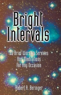 Bright Intervals: 40 Brief Worship Services and Meditations for Any Occasion - Robert A. Beringer