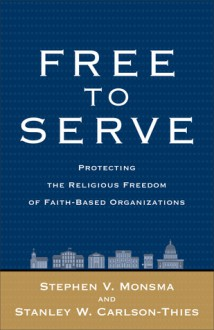 Free to Serve: Protecting the Religious Freedom of Faith-Based Organizations - Stephen V. Monsma, Stanley W. Carlson-Thies