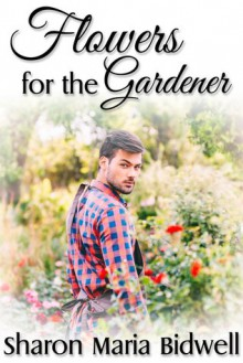 Flowers for the Gardener - Sharon Marie Bidwell