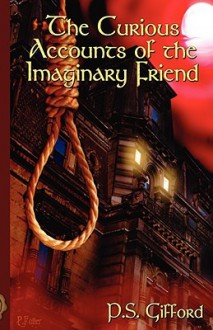 The Curious Accounts of the Imaginary Friend - P.S. Gifford