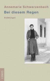 Bei diesem Regen - Annemarie Schwarzenbach