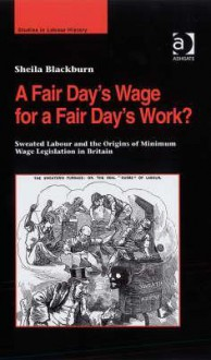 A Fair Day's Wage for a Fair Day's Work?: Sweated Labour and the Origins of Minimum Wage Legislation in Britain - Sheila M. Blackburn