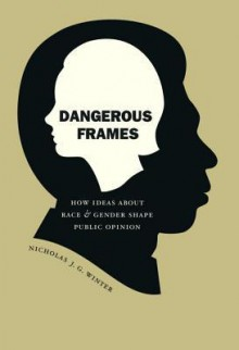 Dangerous Frames: How Ideas about Race and Gender Shape Public Opinion - Nicholas Winter