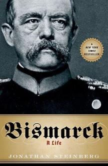 Bismarck: A Life - Jonathan Steinberg