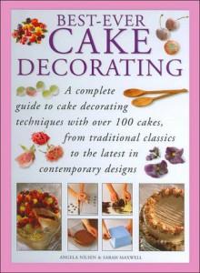 Best-Ever Cake Decorating - Angela Nilsen, Sarah Maxwell