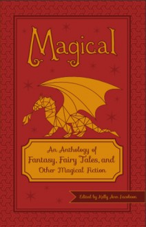 Magical: An Anthology of Fantasy, Fairy Tales, and Other Magical Fiction - Kelly Ann Jacobson, T.A. Noonan, Oliver Gray, Jake Teeny, Christina Marie Keller, Tara Campbell, Susan Bianculli, Arthur M. Doweyko, Stefen Styrsky, Jessica Knauss, Elizabeth Nellums, Constance Renfrow, Clint Wastling, Anne E. Johnson, Misha Herwin, Chris Blocker, David
