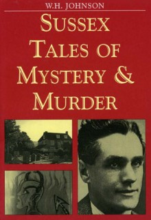 Sussex Tales of Mystery and Murder (Mystery & Murder) - W.H. Johnson
