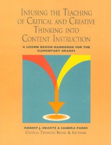 Infusing the Teaching of Critical and Creative Thinking into Content Instruction: A Lesson Design Handbook for the Elementary Grades - Robert J. Swartz, Sandra Parks