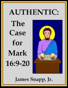 Authentic: The Case for Mark 16:9-20 [Annotated] - James Snapp Jr.