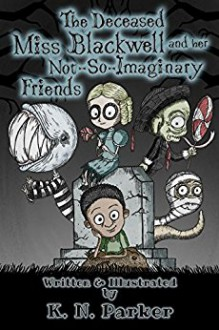 The Deceased Miss Blackwell and her Not-So-Imaginary Friends - K.N. Parker, K.N. Parker
