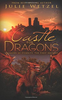 A Castle for Dragons: Dragons Of Eternity - The First Archive - Julie Wetzel