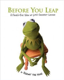 Before You Leap: A Frog's-Eye View of Life's Greatest Lessons - Kermit the Frog