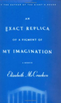 An Exact Replica of a Figment of My Imagination: A Memoir - Elizabeth McCracken