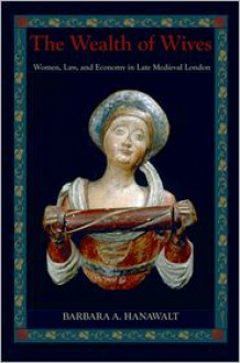The Wealth of Wives: Women, Law, and Economy in Late Medieval London - Barbara A. Hanawalt