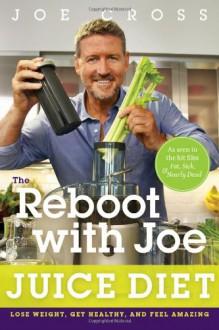 The Reboot with Joe Juice Diet: Lose Weight, Get Healthy and Feel Amazing - Joe Cross