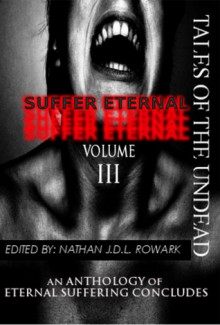 Tales of the Undead - Suffer Eternal: volume III - Nathan J.D.L. Rowark, Dan Weatherer, Suzie Lockhart, Gavin Chappell, Todd Nelsen, Mathias Jansson, Shaun Avery, Rishan Singh, Roo Bardookie, Kevin L. Jones, Ken L. Jones, David S. Pointer, Jennifer Ostromecki, Louis Arthur Norton, Mark Slade, David F. Daumit, Jason Gehle