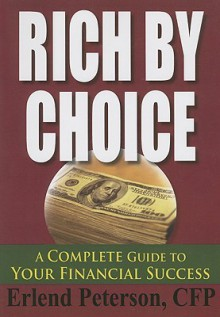Rich by Choice: A Complete Guide to Your Financial Success - Erlend Peterson
