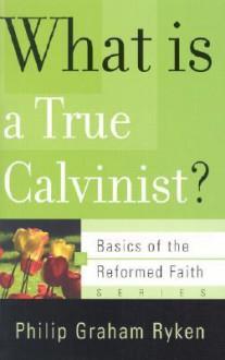 What Is a True Calvinist? - Philip Graham Ryken