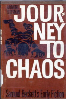 Journey to Chaos: Samuel Beckett's Early Fiction - Raymond Federman