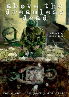 Above the Dreamless Dead: World War I Poetry and Comics - Various Authors, Chris Duffy