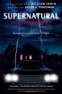 Supernatural and Philosophy: Metaphysics and Monsters... for Idjits (The Blackwell Philosophy and Pop Culture Series) - Galen Foresman, William Irwin