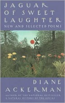 Jaguar of Sweet Laughter: New and Selected Poems - Diane Ackerman